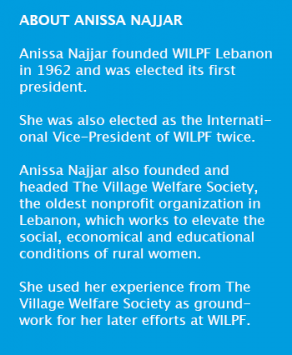 Anissa Najjar founded WILPF Lebanon in 1962 and was elected its first president. She was also elected as the International Vice-President of WILPF International twice. Anissa Najjar also founded and headed The Village Welfare Society, the oldest nonprofit organization in Lebanon, which works to elevate the social, economical and educational conditions of rural women. She used her experience from The Village Welfare Society as groundwork for her later efforts at WILPF.
