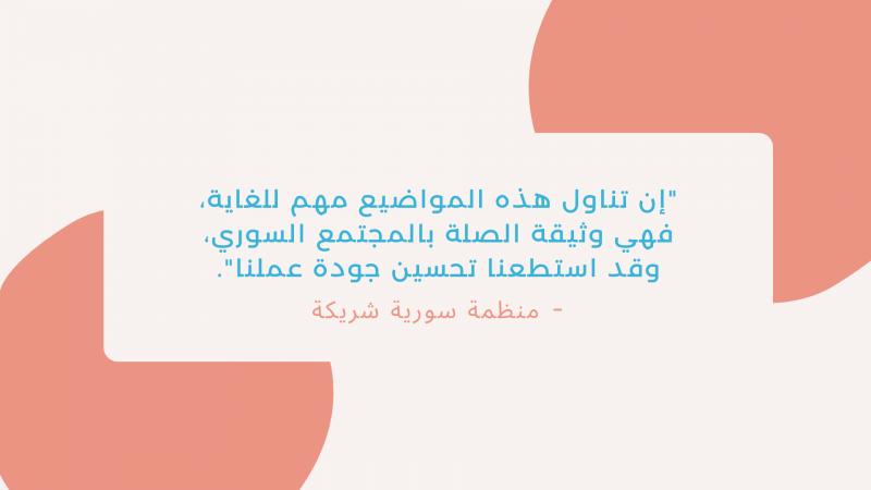 """""""إن تناول هذه المواضيع مهم للغاية، فهي وثيقة الصلة بالمجتمع السوري، وقد استطعنا تحسين جودة عملنا"""". - منظمة سورية شريكة"""