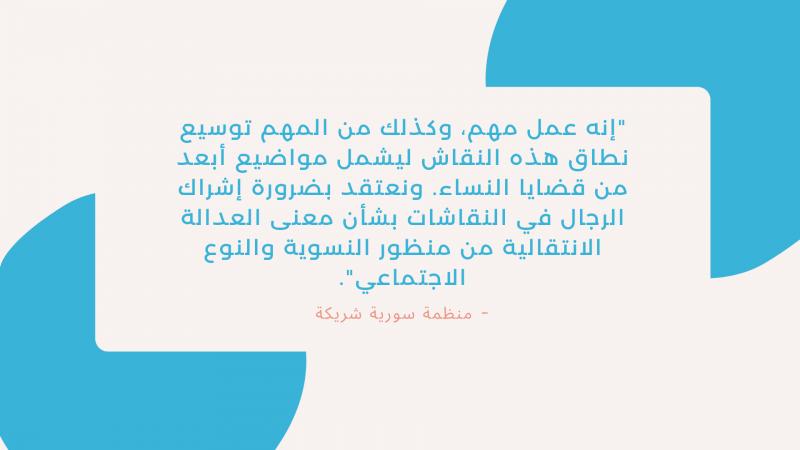 """""""إنه عمل مهم، وكذلك من المهم توسيع نطاق هذه النقاش ليشمل مواضيع أبعد من قضايا النساء. ونعتقد بضرورة إشراك الرجال في النقاشات بشأن معنى العدالة الانتقالية من منظور النسوية والنوع الاجتماعي"""". - منظمة سورية شريكة"""