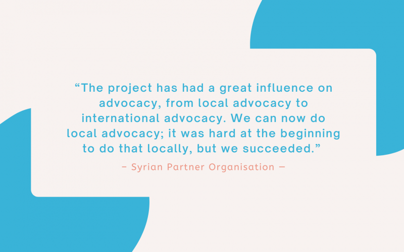 """""""The project has had a great influence on advocacy, from local advocacy to international advocacy. We can now do local advocacy; it was hard at the beginning to do that locally, but we succeeded."""" - Syrian Partner Organisation"""