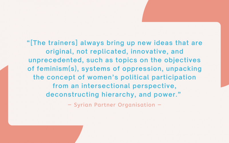 """""""[The trainers] always bring up new ideas that are original, not replicated, innovative, and unprecedented, such as topics on the objectives of feminism(s), systems of oppression, unpacking the concept of women's political participation from an intersectional perspective, deconstructing hierarchy, and power."""" - Syrian Partner Organisation"""