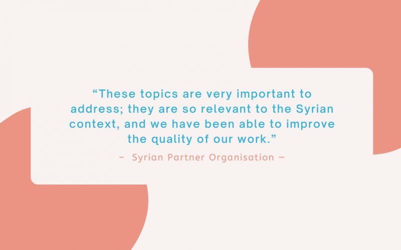"""""""These topics are very important to address; they are so relevant to the Syrian context, and we have been able to improve the quality of our work."""" - Syrian Partner Organisation"""