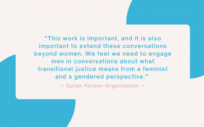 """""""This work is important, and it is also important to extend these conversations beyond women. We feel we need to engage men in conversations about what transitional justice means from a feminist and a gendered perspective."""" – Syrian Partner Organisation"""