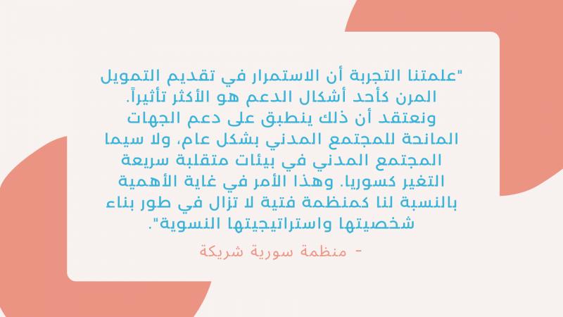 """""""علمتنا التجربة أن الاستمرار في تقديم التمويل المرن كأحد أشكال الدعم هو الأكثر تأثيراً. ونعتقد أن ذلك ينطبق على دعم الجهات المانحة للمجتمع المدني بشكل عام، ولا سيما المجتمع المدني في بيئات متقلبة سريعة التغير كسوريا. وهذا الأمر في غاية الأهمية بالنسبة لنا كمنظمة فتية لا تزال في طور بناء شخصيتها واستراتيجيتها النسوية""""."""