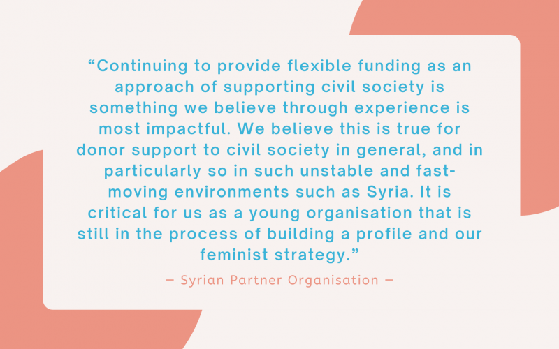 """""""Continuing to provide flexible funding as an approach of supporting civil society is something we believe through experience is most impactful. We believe this is true for donor support to civil society in general, and in particularly so in such unstable and fast-moving environments such as Syria. It is critical for us as a young organisation that is still in the process of building a profile and our feminist strategy."""" - Syrian Partner Organisation"""