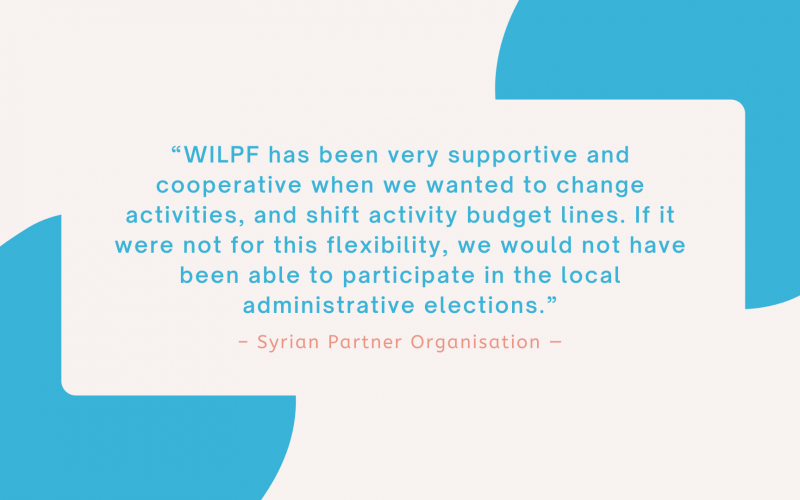 """""""WILPF has been very supportive and cooperative when we wanted to change activities, and shift activity budget lines. If it were not for this flexibility, we would not have been able to participate in the local administrative elections."""" - Syrian Partner Organisation"""