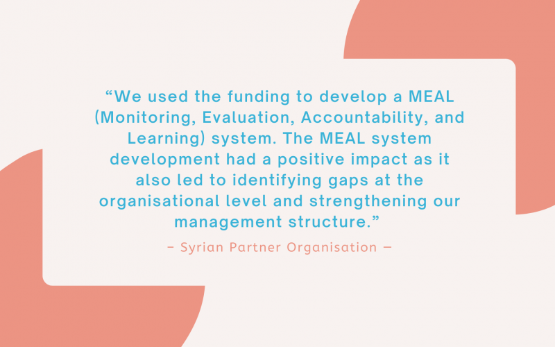 """""""We used the funding to develop a MEAL (Monitoring, Evaluation, Accountability, and Learning) system. The MEAL system development had a positive impact as it also led to identifying gaps at the organisational level and strengthening our management structure."""" - Syrian Partner Organisation"""