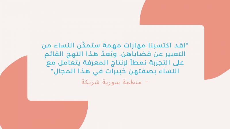 """""""لقد اكتسبنا مهارات مهمة ستمكّن النساء من التعبير عن قضاياهن. ويُعدّ هذا النهج القائم على التجربة نمطاً لإنتاج المعرفة يتعامل مع النساء بصفتهن خبيرات في هذا المجال""""."""